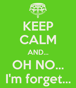 Poster: KEEP CALM AND... OH NO... I'm forget...