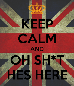 Poster: KEEP CALM AND OH SH*T HES HERE