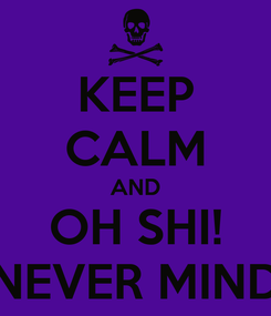 Poster: KEEP CALM AND OH SHI! NEVER MIND