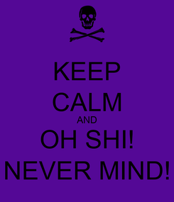 Poster: KEEP CALM AND OH SHI! NEVER MIND!