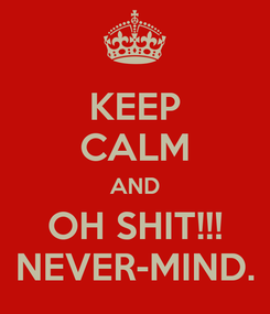 Poster: KEEP CALM AND OH SHIT!!! NEVER-MIND.