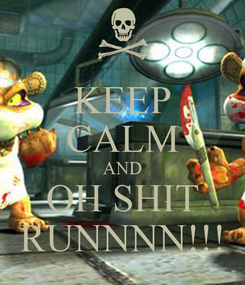 Poster: KEEP CALM AND OH SHIT RUNNNN!!!