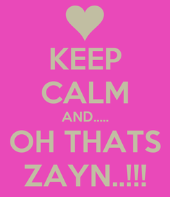 Poster: KEEP CALM AND..... OH THATS ZAYN..!!!