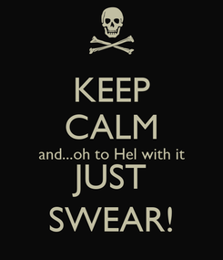Poster: KEEP CALM and...oh to Hel with it JUST SWEAR!