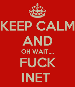 Poster: KEEP CALM AND OH WAIT.... FUCK INET
