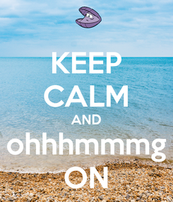 Poster: KEEP CALM AND ohhhmmmg ON