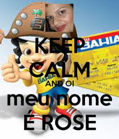 Poster: KEEP CALM AND OI meu nome É ROSE