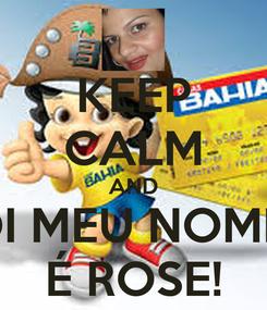 Poster: KEEP CALM AND OI MEU NOME  É ROSE!