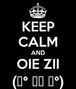 Poster: KEEP CALM AND OIE ZII (͡° ͜ʖ ͡°)