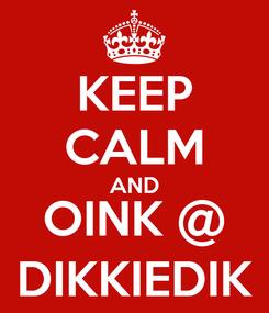 Poster: KEEP CALM AND OINK @ DIKKIEDIK