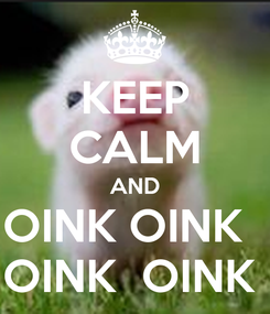 Poster: KEEP CALM AND OINK OINK   OINK  OINK
