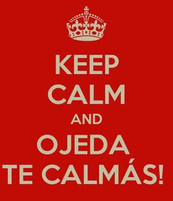 Poster: KEEP CALM AND OJEDA  TE CALMÁS!