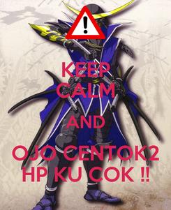 Poster: KEEP CALM AND OJO CENTOK2 HP KU COK !!