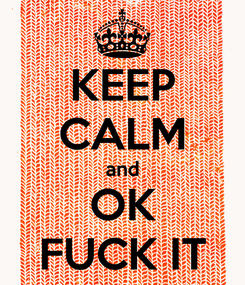 Poster: KEEP CALM and OK FUCK IT