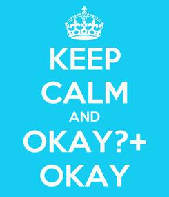 Poster: KEEP CALM AND OKAY?+ OKAY