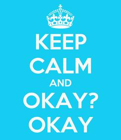Poster: KEEP CALM AND OKAY? OKAY