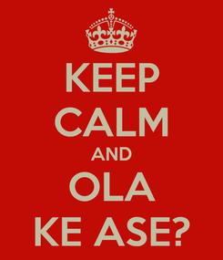 Poster: KEEP CALM AND OLA KE ASE?