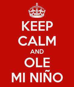 Poster: KEEP CALM AND OLE MI NIÑO