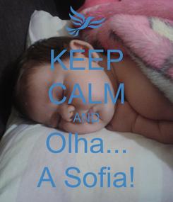 Poster: KEEP CALM AND Olha... A Sofia!