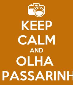 Poster: KEEP CALM AND OLHA  O PASSARINHO