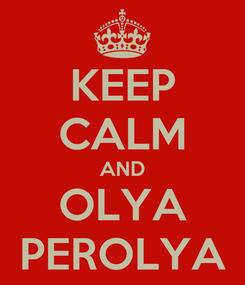 Poster: KEEP CALM AND OLYA PEROLYA