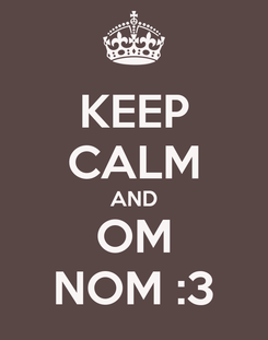 Poster: KEEP CALM AND OM NOM :3