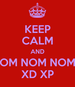 Poster: KEEP CALM AND OM NOM NOM XD XP