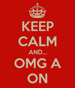 Poster: KEEP CALM AND... OMG A ON
