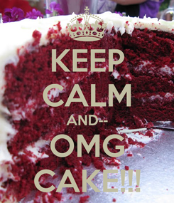 Poster: KEEP CALM AND-- OMG CAKE!!!