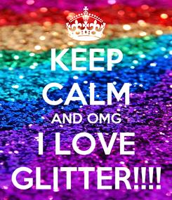 Poster: KEEP CALM AND OMG I LOVE GLITTER!!!!