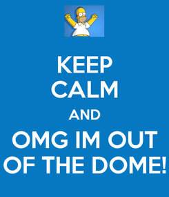 Poster: KEEP CALM AND OMG IM OUT OF THE DOME!