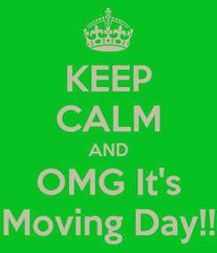 Poster: KEEP CALM AND OMG It's Moving Day!!