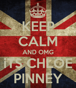 Poster: KEEP CALM AND OMG iTS CHLOE PINNEY