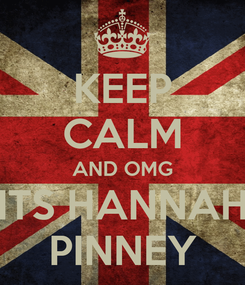 Poster: KEEP CALM AND OMG ITS HANNAH PINNEY