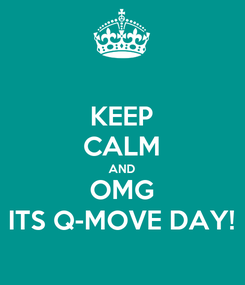 Poster: KEEP CALM AND OMG ITS Q-MOVE DAY!