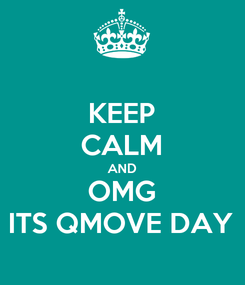 Poster: KEEP CALM AND OMG ITS QMOVE DAY