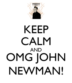 Poster: KEEP CALM AND OMG JOHN NEWMAN!
