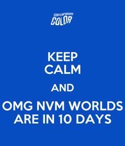 Poster: KEEP CALM AND OMG NVM WORLDS ARE IN 10 DAYS