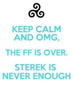 Poster: KEEP CALM AND OMG, THE FF IS OVER. STEREK IS  NEVER ENOUGH