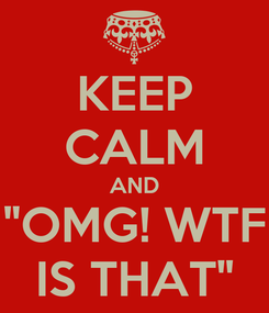 """Poster: KEEP CALM AND """"OMG! WTF IS THAT"""""""