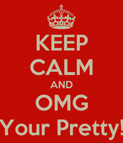 Poster: KEEP CALM AND OMG Your Pretty!