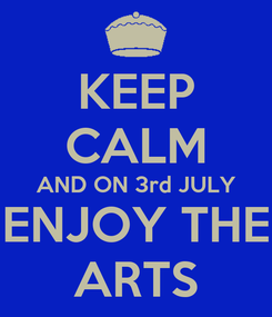 Poster: KEEP CALM AND ON 3rd JULY ENJOY THE ARTS