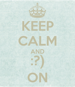 Poster: KEEP CALM AND :?) ON