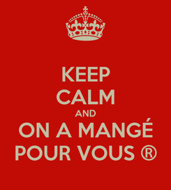 Poster: KEEP CALM AND ON A MANGÉ POUR VOUS ®