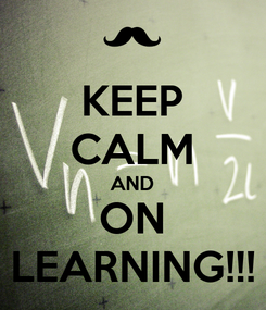 Poster: KEEP CALM AND ON LEARNING!!!