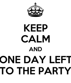 Poster: KEEP CALM AND ONE DAY LEFT TO THE PARTY
