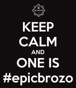 Poster: KEEP CALM AND ONE IS #epicbrozo