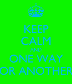Poster: KEEP CALM AND ONE WAY OR ANOTHER