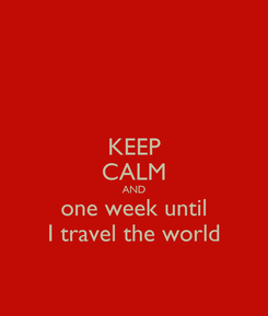 Poster: KEEP CALM AND one week until I travel the world