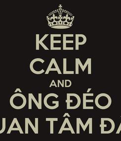 Poster: KEEP CALM AND ÔNG ĐÉO QUAN TÂM ĐÂU